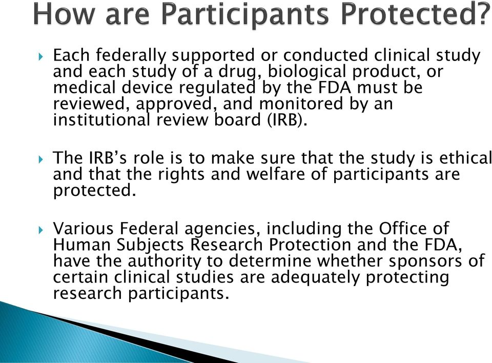 The IRB s role is to make sure that the study is ethical and that the rights and welfare of participants are protected.
