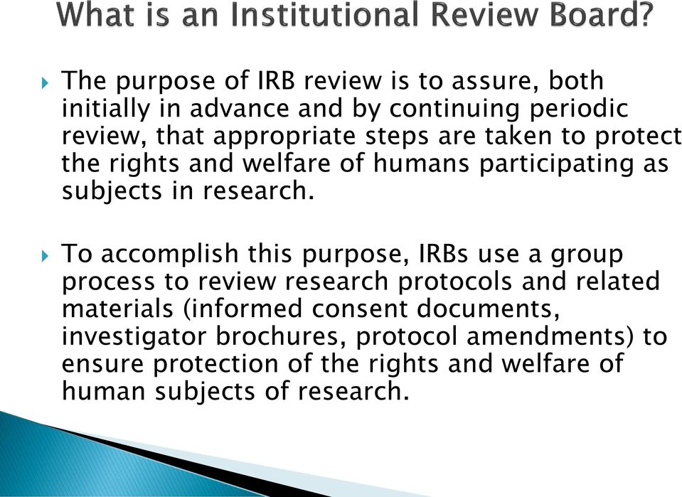 To accomplish this purpose, IRBs use a group process to review research protocols and related materials (informed