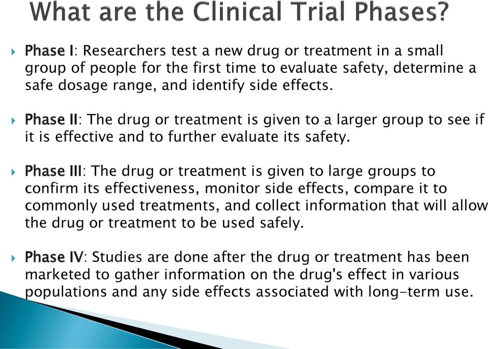 Phase III: The drug or treatment is given to large groups to confirm its effectiveness, monitor side effects, compare it to commonly used treatments, and collect information that