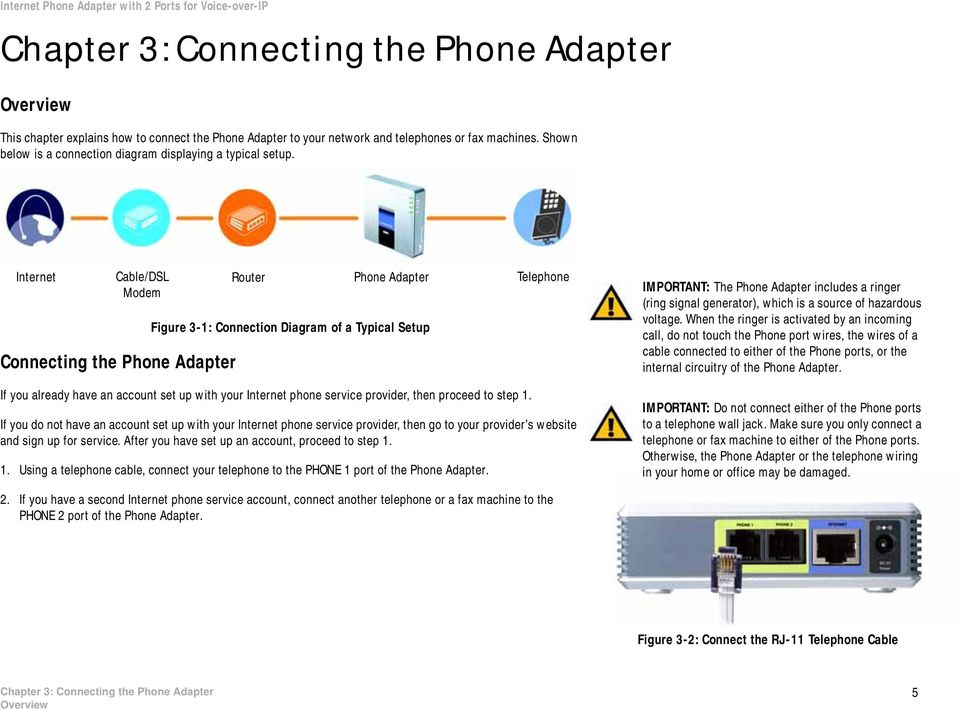 Internet Cable/DSL Modem Connecting the Phone Adapter Router Phone Adapter Figure 3-1: Connection Diagram of a Typical Setup Telephone IMPORTANT: The Phone Adapter includes a ringer (ring signal