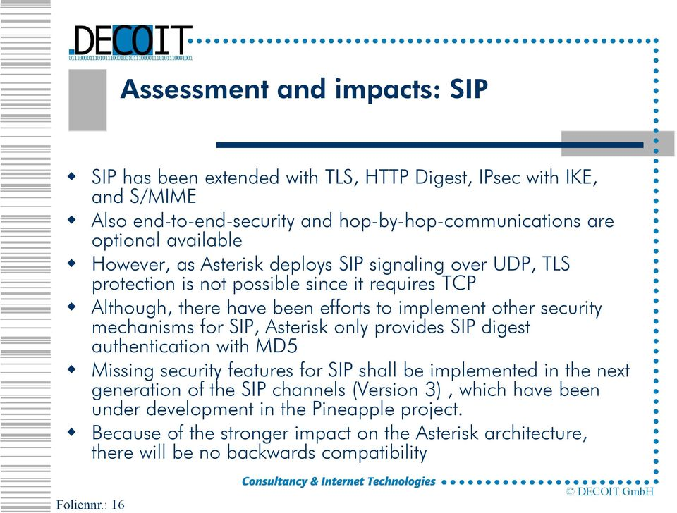 mechanisms for SIP, Asterisk only provides SIP digest authentication with MD5 Missing security features for SIP shall be implemented in the next generation of the SIP channels
