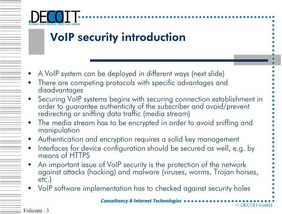 order to avoid sniffing and manipulation Authentication and encryption requires a solid key management Interfaces for device configuration should be secured as well, e.g. by means of HTTPS An important issue of VoIP security is the protection of the network against attacks (hacking) and malware (viruses, worms, Trojan horses, etc.