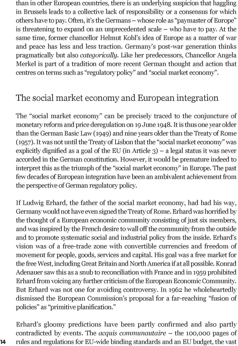 At the same time, former chancellor Helmut Kohl s idea of Europe as a matter of war and peace has less and less traction. Germany s post-war generation thinks pragmatically but also categorically.
