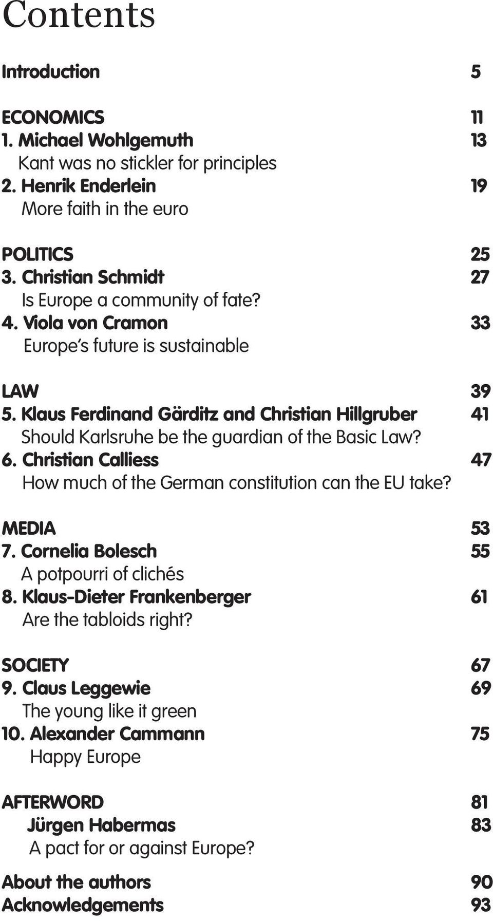 Klaus Ferdinand Gärditz and Christian Hillgruber Should Karlsruhe be the guardian of the Basic Law? 6. Christian Calliess How much of the German constitution can the EU take? MEDIA 7.