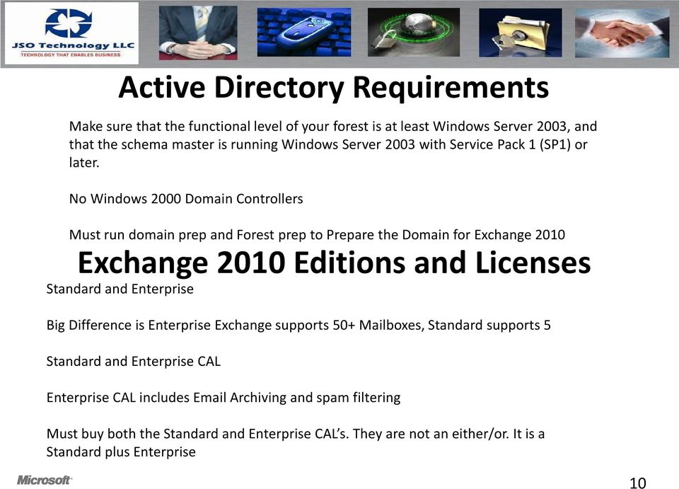 No Windows 2000 Domain Controllers Must run domain prep and Forest prep to Prepare the Domain for Exchange 2010 Exchange 2010 Editions and Licenses Standard and