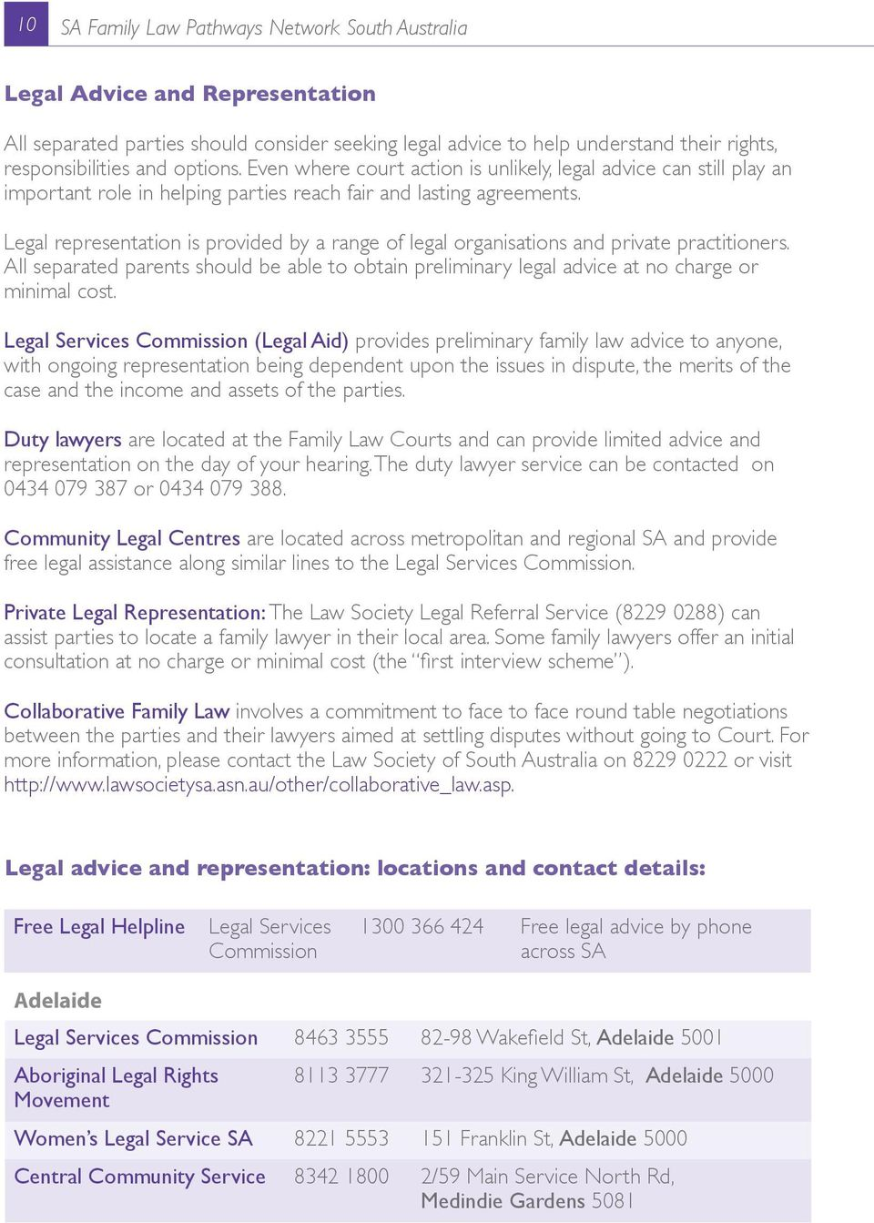 Legal representation is provided by a range of legal organisations and private practitioners. All separated parents should be able to obtain preliminary legal advice at no charge or minimal cost.