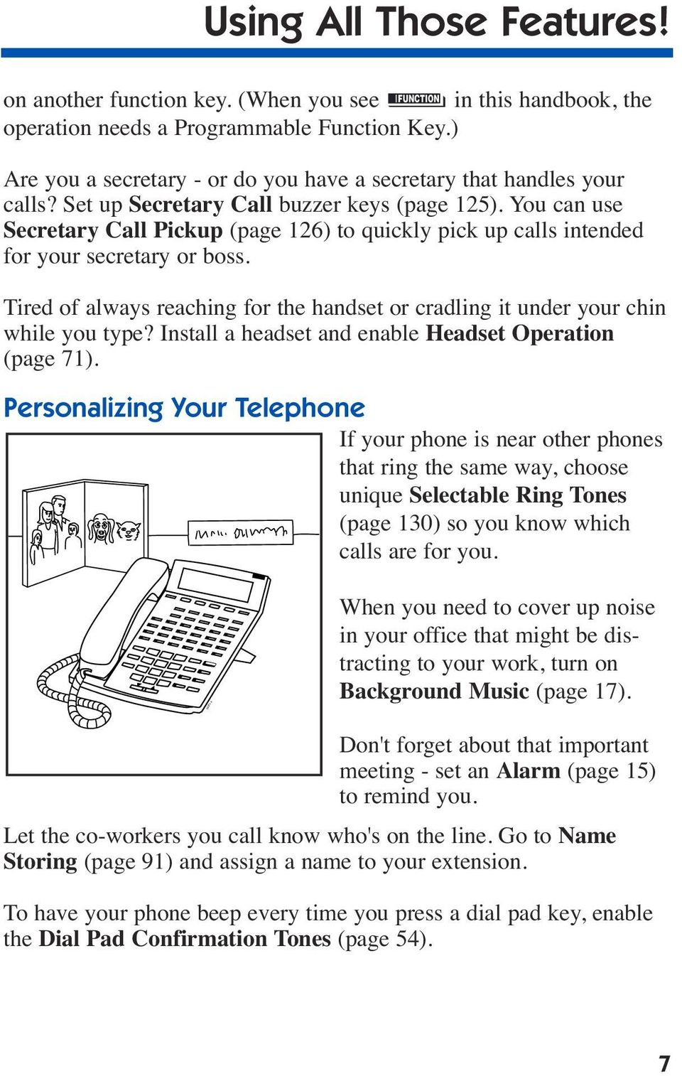 You can use Secretary Call Pickup (page 126) to quickly pick up calls intended for your secretary or boss. Tired of always reaching for the handset or cradling it under your chin while you type?