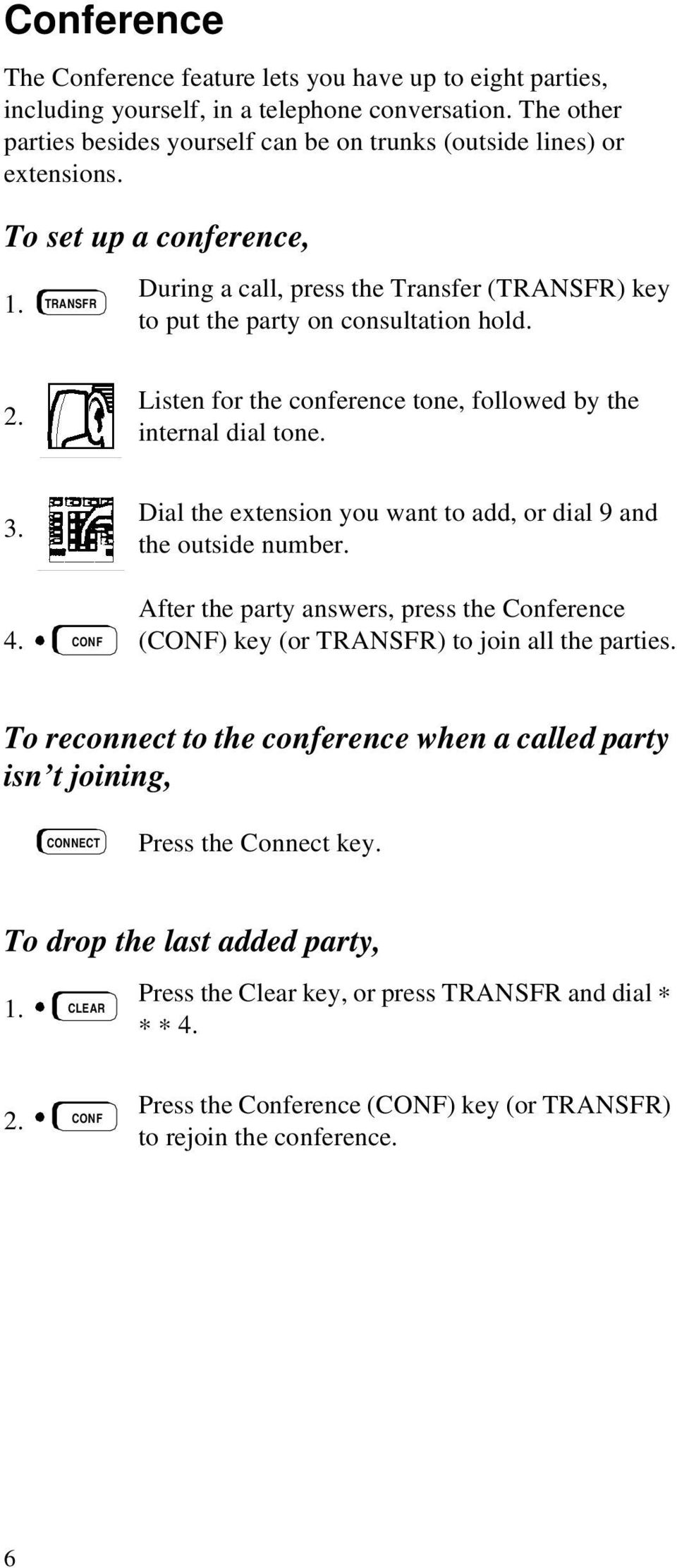 CONF Dial the extension you want to add, or dial 9 and the outside number. After the party answers, press the Conference (CONF) key (or TRANSFR) to join all the parties.