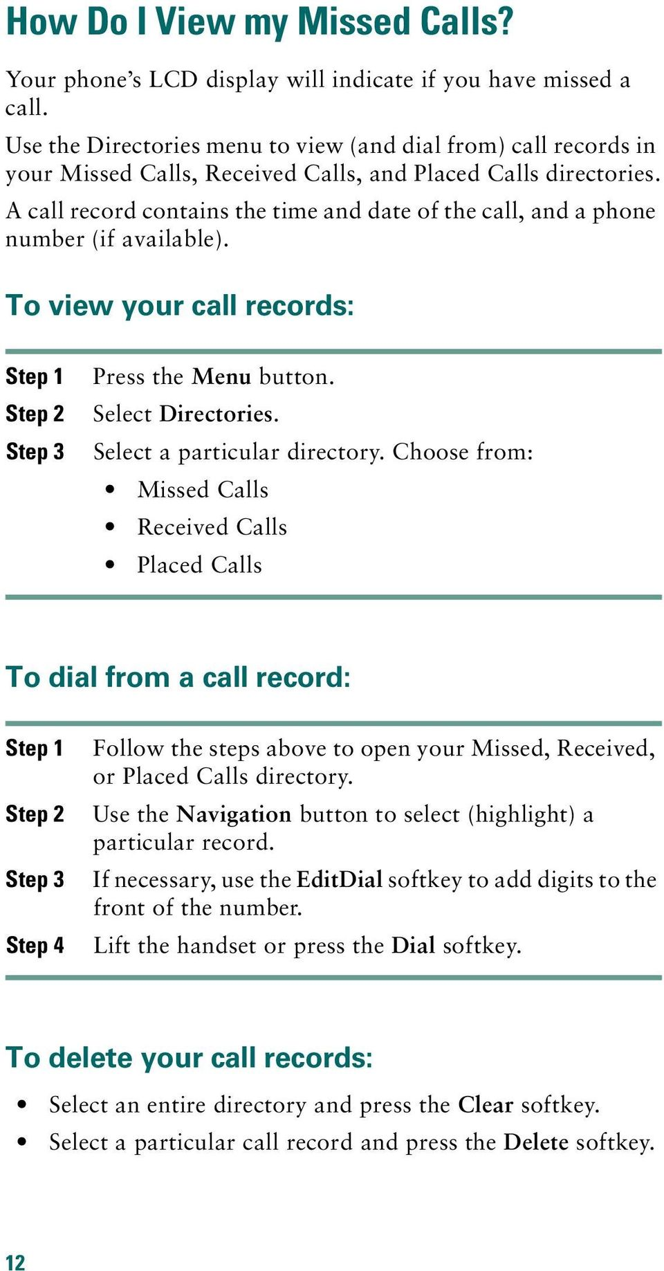 A call record contains the time and date of the call, and a phone number (if available). To view your call records: Step 1 Step 2 Step 3 Press the Menu button. Select Directories.