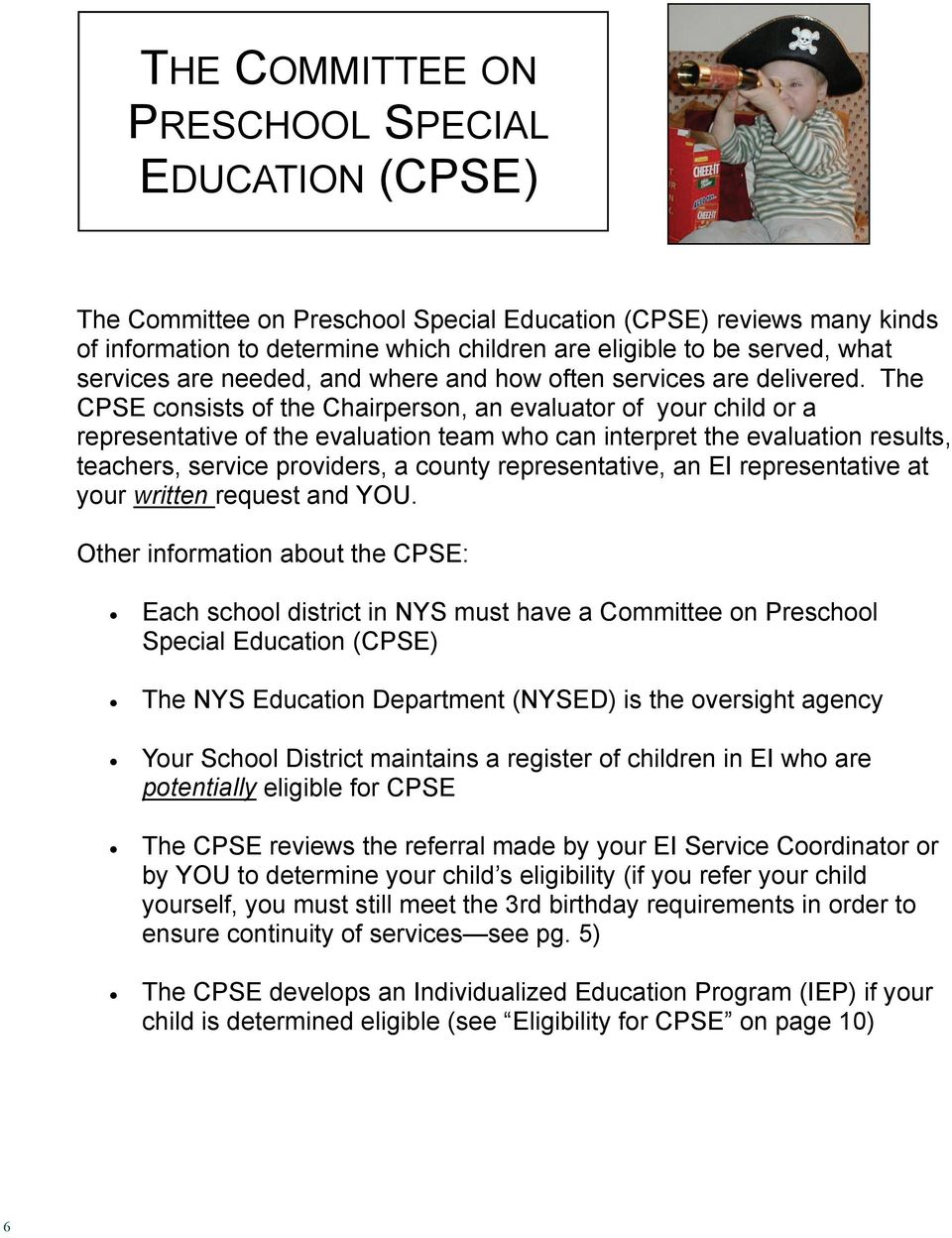 The CPSE consists of the Chairperson, an evaluator of your child or a representative of the evaluation team who can interpret the evaluation results, teachers, service providers, a county