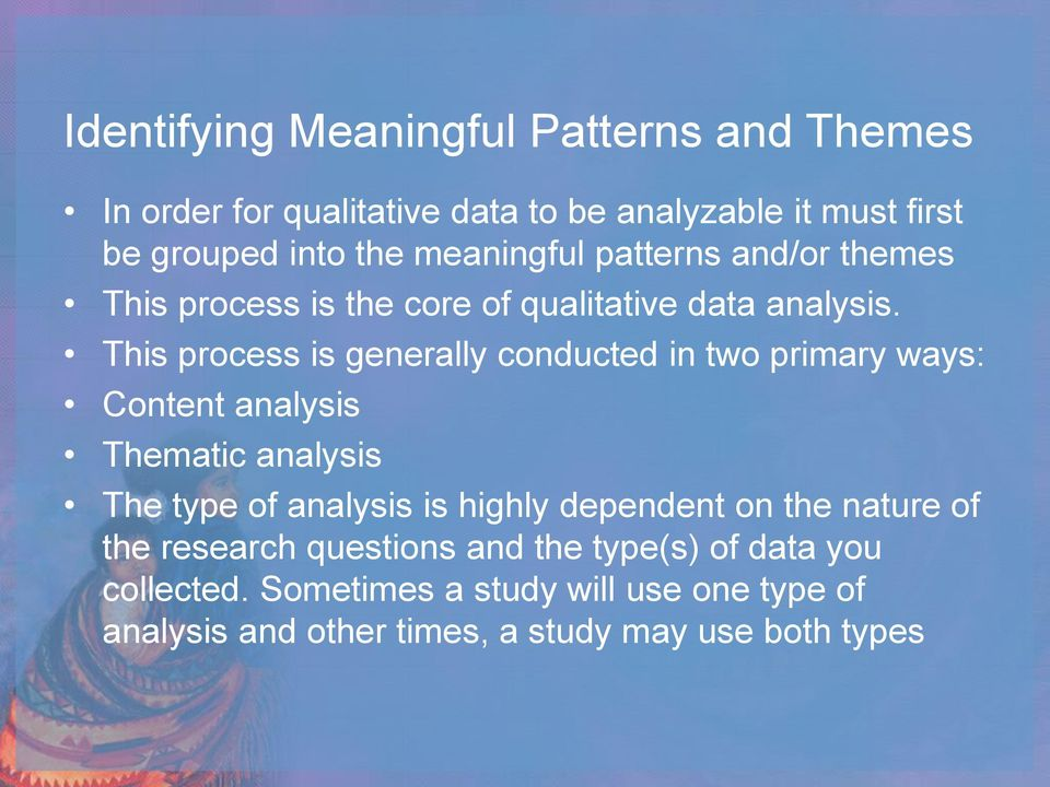 This process is generally conducted in two primary ways: Content analysis Thematic analysis The type of analysis is highly