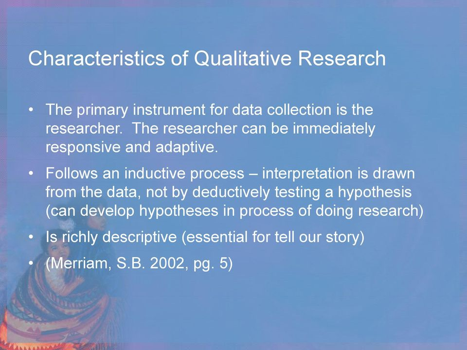 Follows an inductive process interpretation is drawn from the data, not by deductively testing a