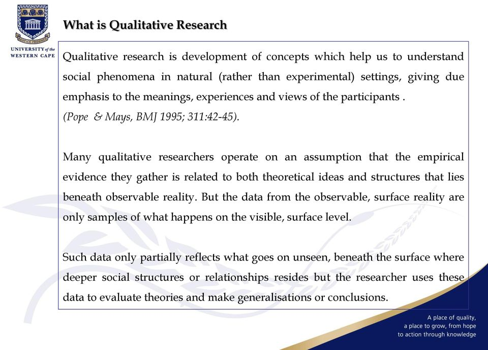 Many qualitative researchers operate on an assumption that the empirical evidence they gather is related to both theoretical ideas and structures that lies beneath observable reality.