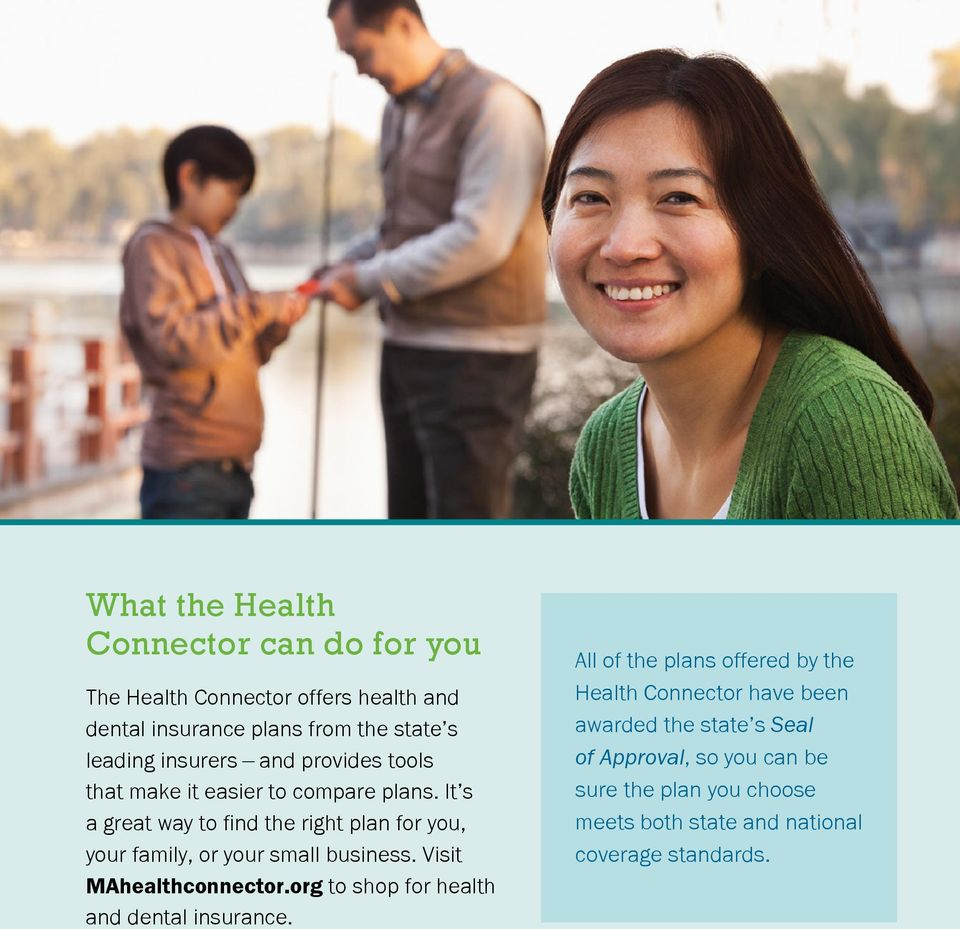 It s a great way to find the right plan for you, your family, or your small business. Visit MAhealthconnector.