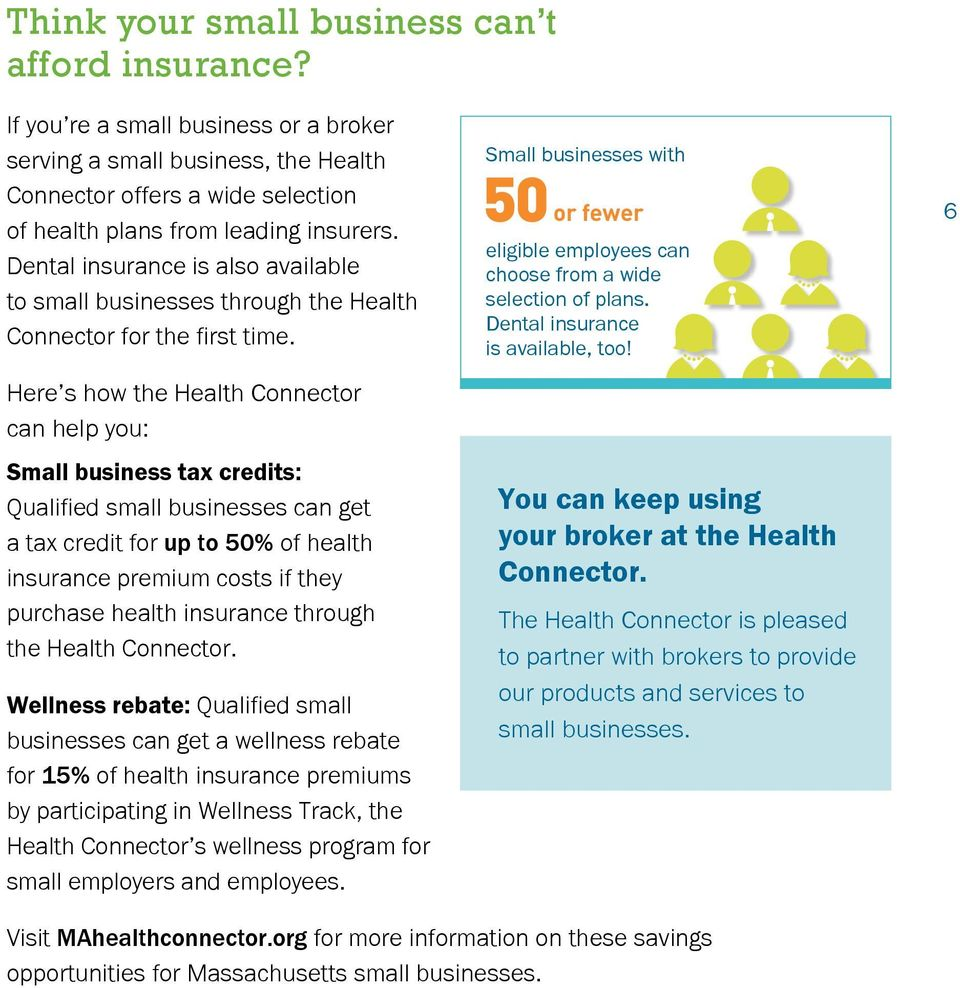 Here s how the Health Connector can help you: Small business tax credits: Qualified small businesses can get a tax credit for up to 50% of health insurance premium costs if they purchase health