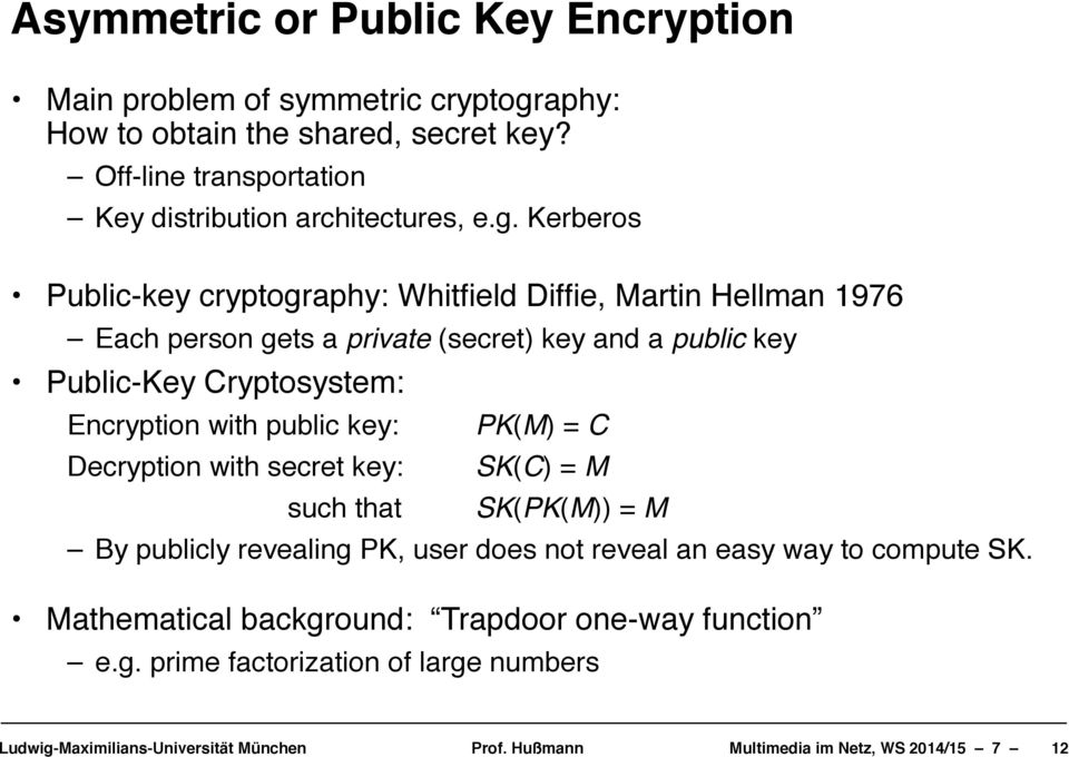"Each person gets a private (secret) key and a public key! Public-Key Cryptosystem:! Encryption with public key:! PK(M) = C"" Decryption with secret key:!"