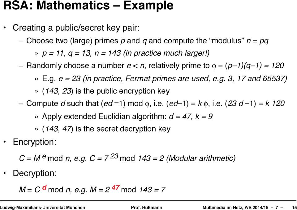 ")"" Randomly choose a number e < n, relatively prime to φ = (p 1)(q 1) = 120""» E.g. e = 23 (in practice, Fermat primes are used, e.g. 3, 17 and 65537)""» (143, 23) is the public encryption key!"