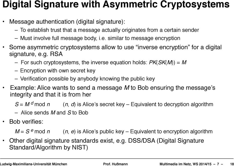 "For such cryptosystems, the inverse equation holds: PK(SK(M)) = M"" Encryption with own secret key! Verification possible by anybody knowing the public key!"