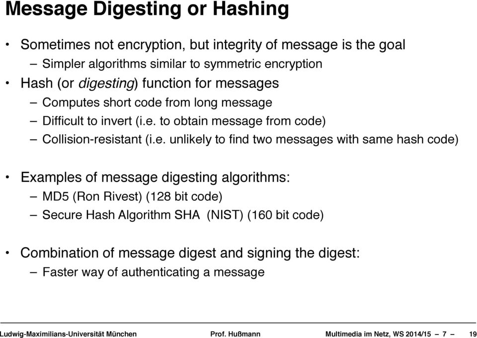 Collision-resistant (i.e. unlikely to find two messages with same hash code)!! Examples of message digesting algorithms:!