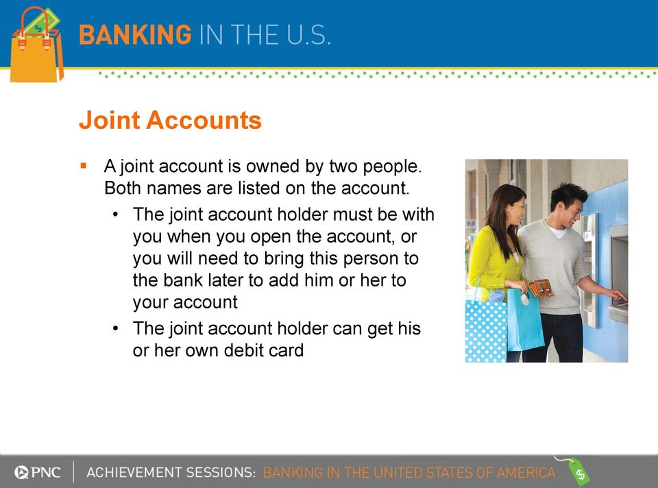The joint account holder must be with you when you open the account, or you