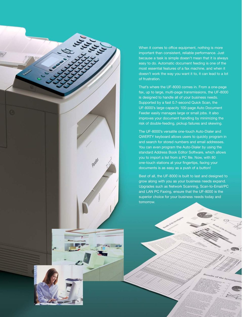 That s where the UF-8000 comes in. From a one-page fax, up to large, multi-page transmissions, the UF-8000 is designed to handle all of your business needs. Supported by a fast 0.
