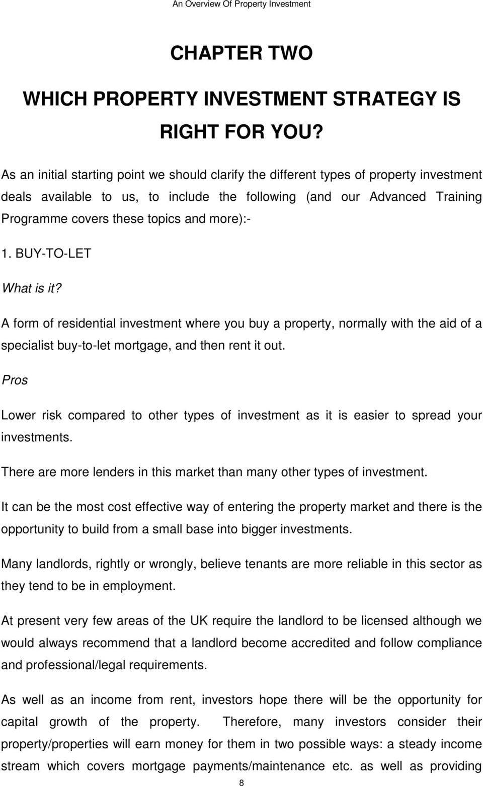 more):- 1. BUY-TO-LET What is it? A form of residential investment where you buy a property, normally with the aid of a specialist buy-to-let mortgage, and then rent it out.