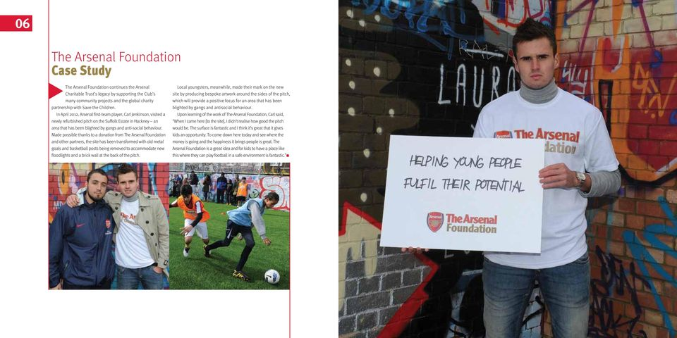 In April 2012, Arsenal first-team player, Carl Jenkinson, visited a newly refurbished pitch on the Suffolk Estate in Hackney an area that has been blighted by gangs and anti-social behaviour.