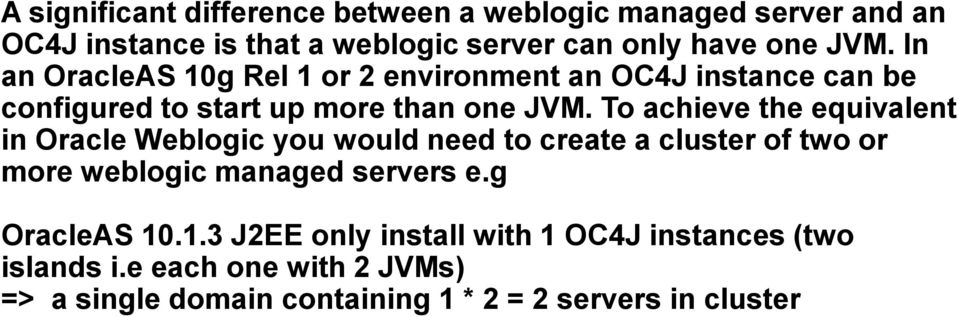 To achieve the equivalent in Oracle Weblogic you would need to create a cluster of two or more weblogic managed servers e.