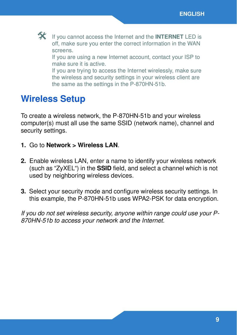 If you are trying to access the Internet wirelessly, make sure the wireless and security settings in your wireless client are the same as the settings in the P-870HN-51b.