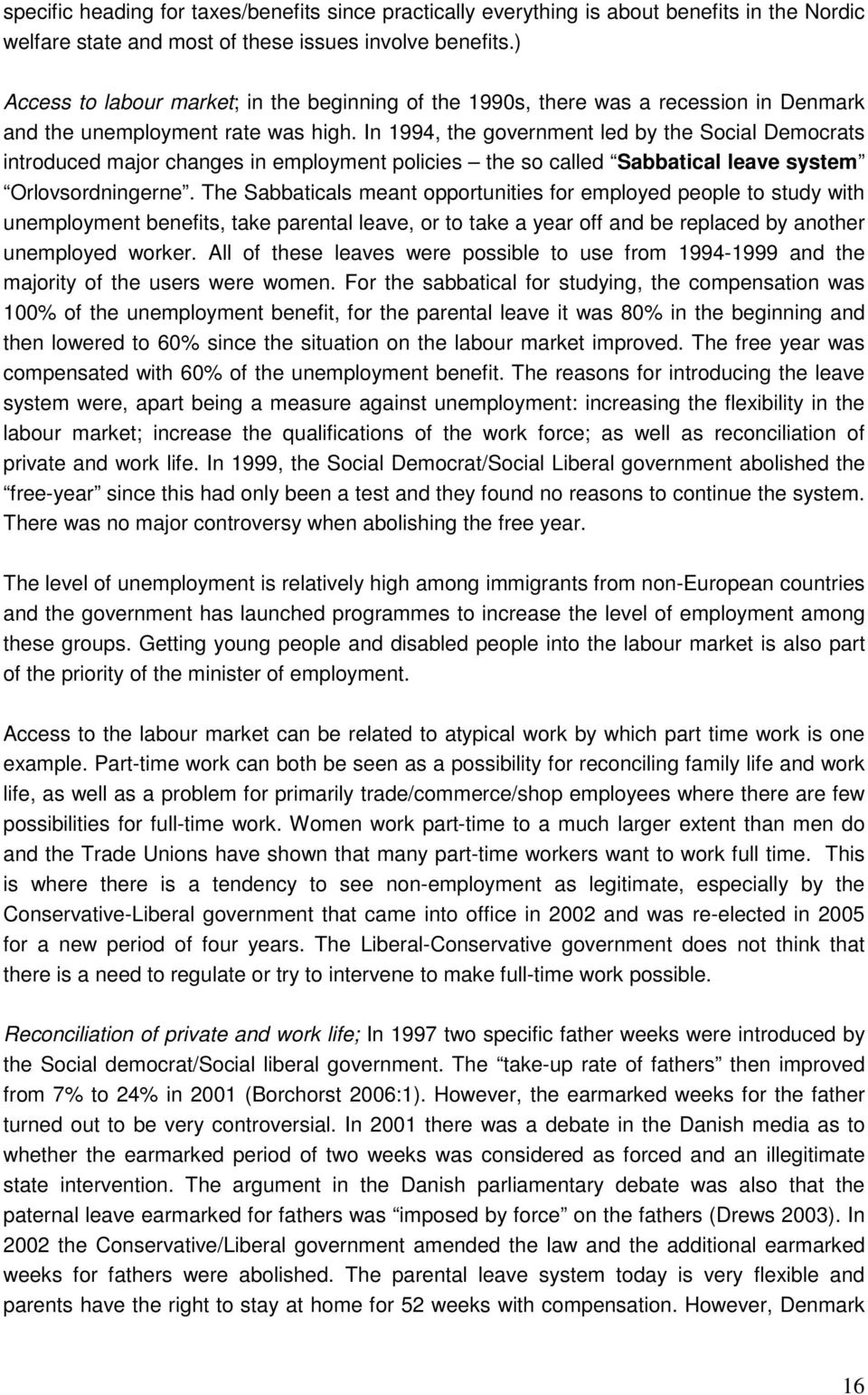 In 1994, the government led by the Social Democrats introduced major changes in employment policies the so called Sabbatical leave system Orlovsordningerne.