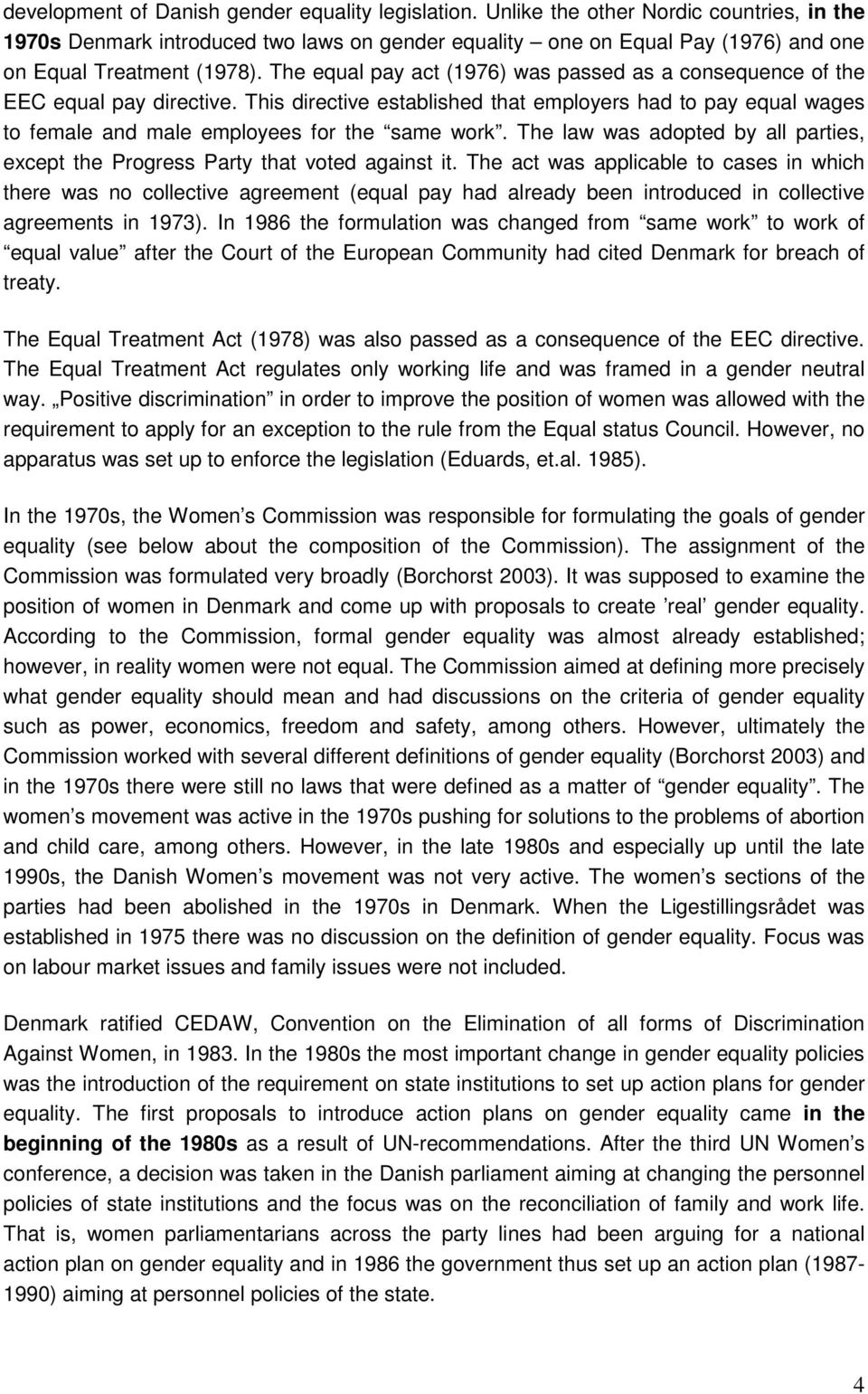 The equal pay act (1976) was passed as a consequence of the EEC equal pay directive. This directive established that employers had to pay equal wages to female and male employees for the same work.