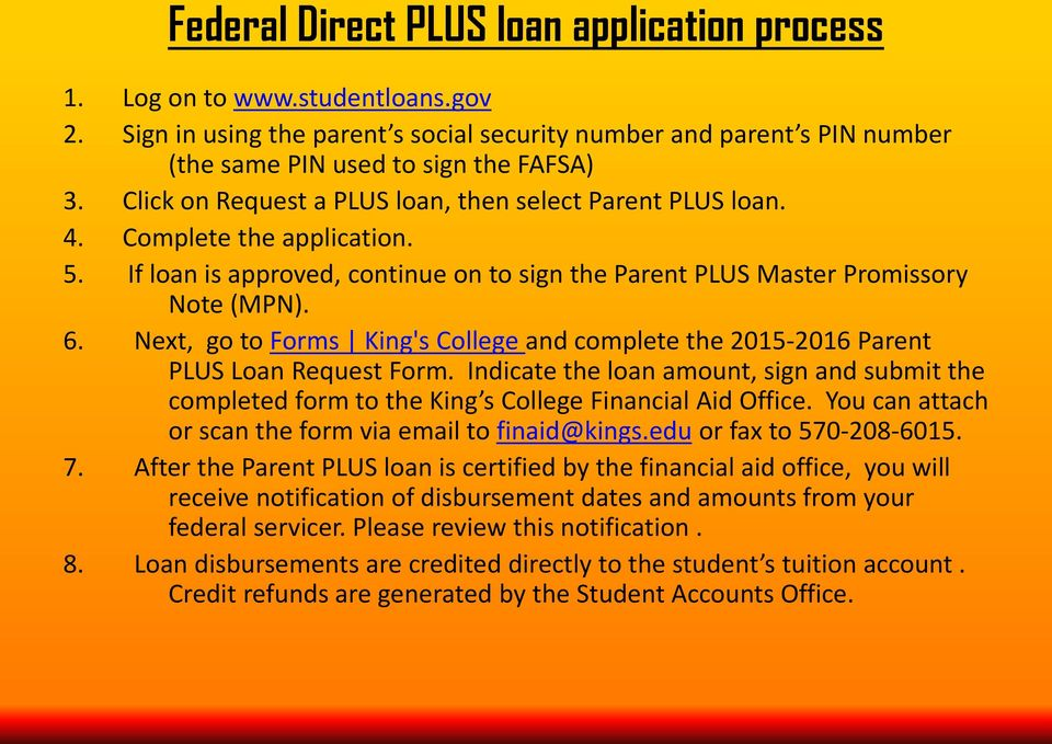 Next, go to Forms King's College and complete the 2015-2016 Parent PLUS Loan Request Form. Indicate the loan amount, sign and submit the completed form to the King s College Financial Aid Office.