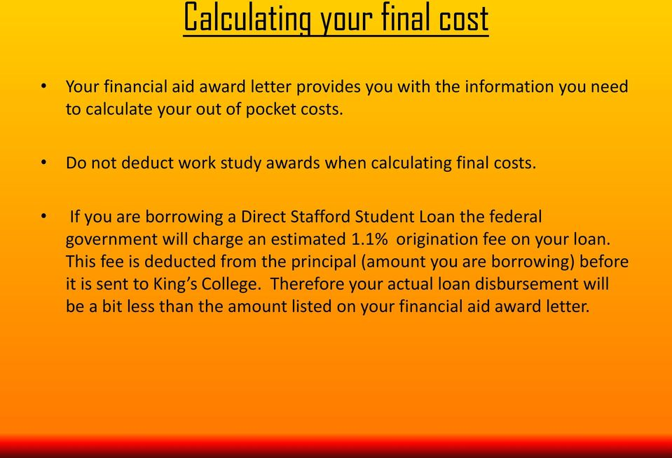 If you are borrowing a Direct Stafford Student Loan the federal government will charge an estimated 1.1% origination fee on your loan.