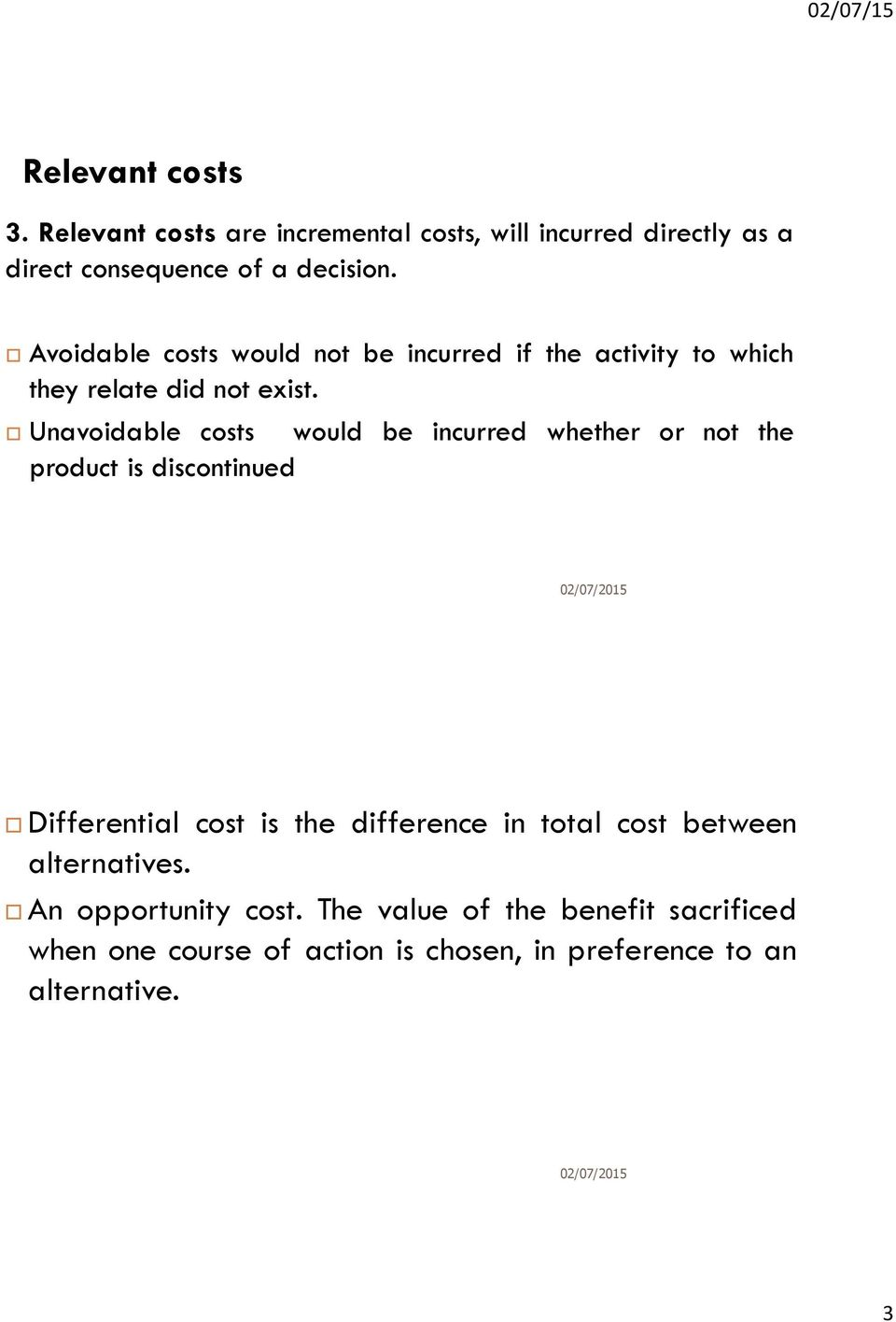 Unavoidable costs would be incurred whether or not the product is discontinued Differential cost is the difference in