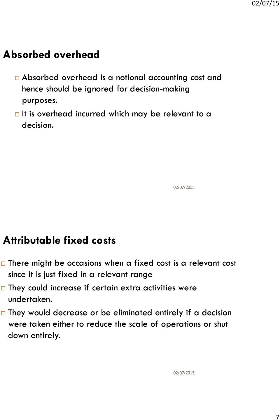 Attributable fixed costs There might be occasions when a fixed cost is a relevant cost since it is just fixed in a relevant