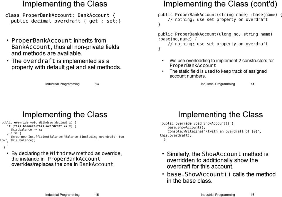 Industrial Programming 13 Implementing the Class (cont'd) public ProperBankAccount(string name) :base(name) { // nothing; use set property on overdraft public ProperBankAccount(ulong no, string name)
