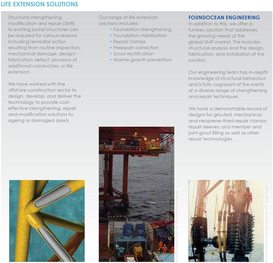 We have worked with the offshore construction sector to design, develop, and deliver the technology to provide costeffective strengthening, repair and modification solutions to ageing or damaged