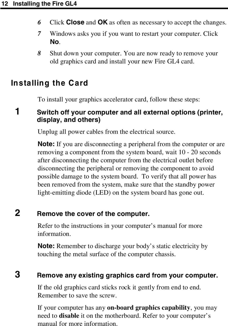 Installing the Card To install your graphics accelerator card, follow these steps: 1 Switch off your computer and all external options (printer, display, and others) Unplug all power cables from the