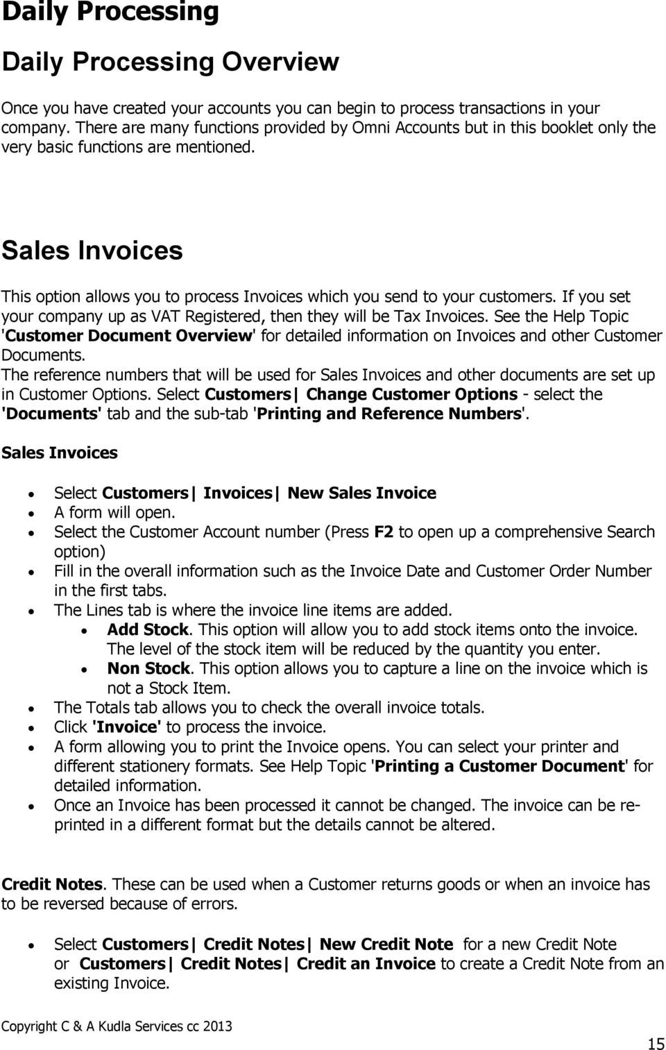 Sales Invoices This option allows you to process Invoices which you send to your customers. If you set your company up as VAT Registered, then they will be Tax Invoices.