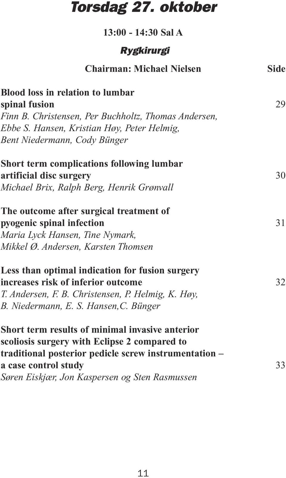treatment of pyogenic spinal infection Maria Lyck Hansen, Tine Nymark, Mikkel Ø. Andersen, Karsten Thomsen Less than optimal indication for fusion surgery increases risk of inferior outcome T.