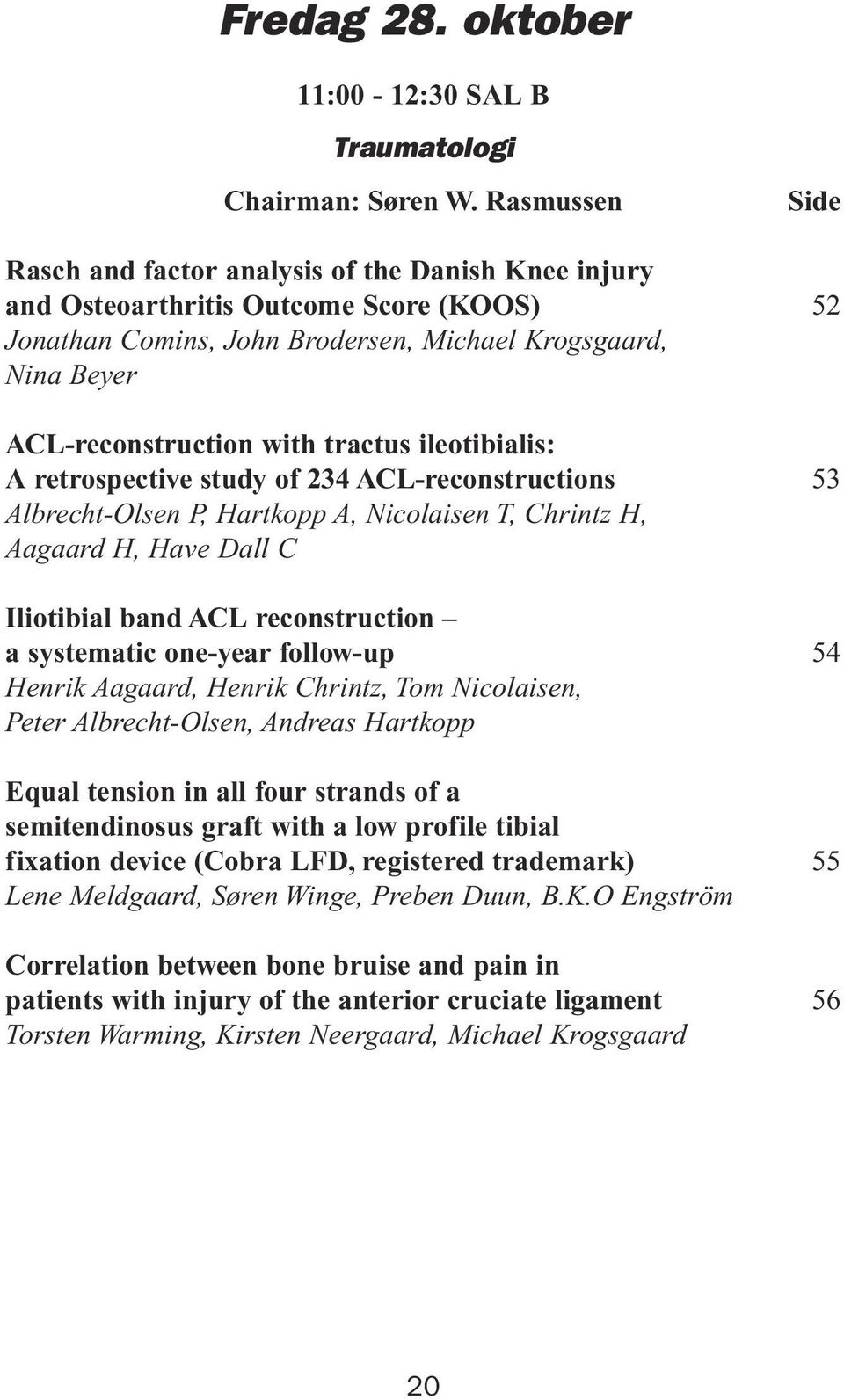ileotibialis: A retrospective study of 234 ACL-reconstructions Albrecht-Olsen P, Hartkopp A, Nicolaisen T, Chrintz H, Aagaard H, Have Dall C Iliotibial band ACL reconstruction a systematic one-year