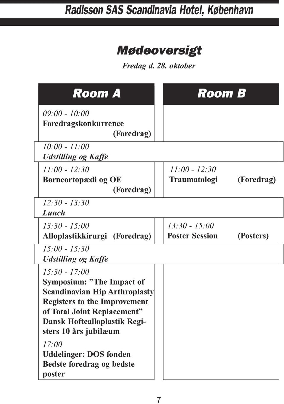 Lunch 13:30-15:00 Alloplastikkirurgi (Foredrag) 15:00-15:30 Udstilling og Kaffe 15:30-17:00 Symposium: The Impact of Scandinavian Hip Arthroplasty