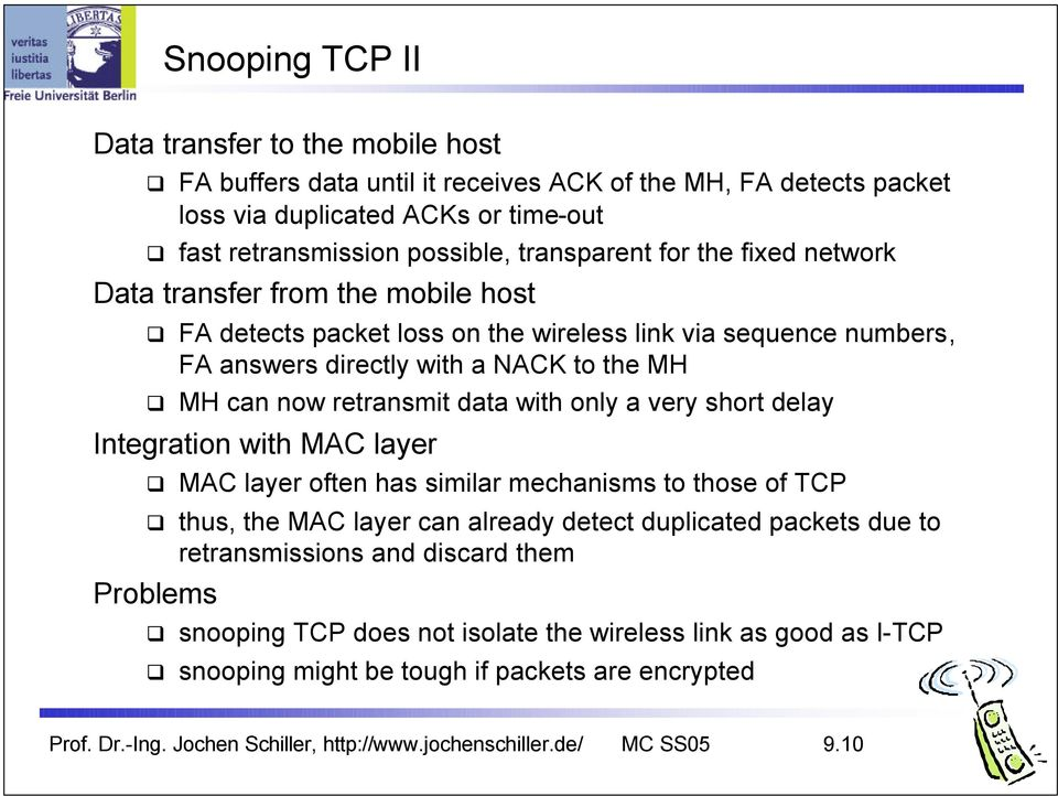 a very short delay Integration with MAC layer MAC layer often has similar mechanisms to those of TCP thus, the MAC layer can already detect duplicated packets due to retransmissions and discard them