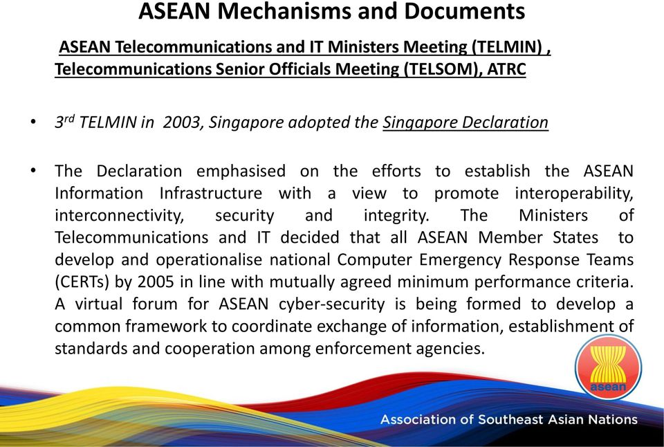 The Ministers of Telecommunications and IT decided that all ASEAN Member States to develop and operationalise national Computer Emergency Response Teams (CERTs) by 2005 in line with mutually