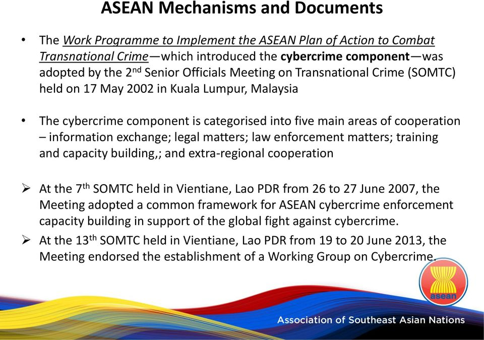 training and capacity building,; and extra-regional cooperation At the 7 th SOMTC held in Vientiane, Lao PDR from 26 to 27 June 2007, the Meeting adopted a common framework for ASEAN cybercrime
