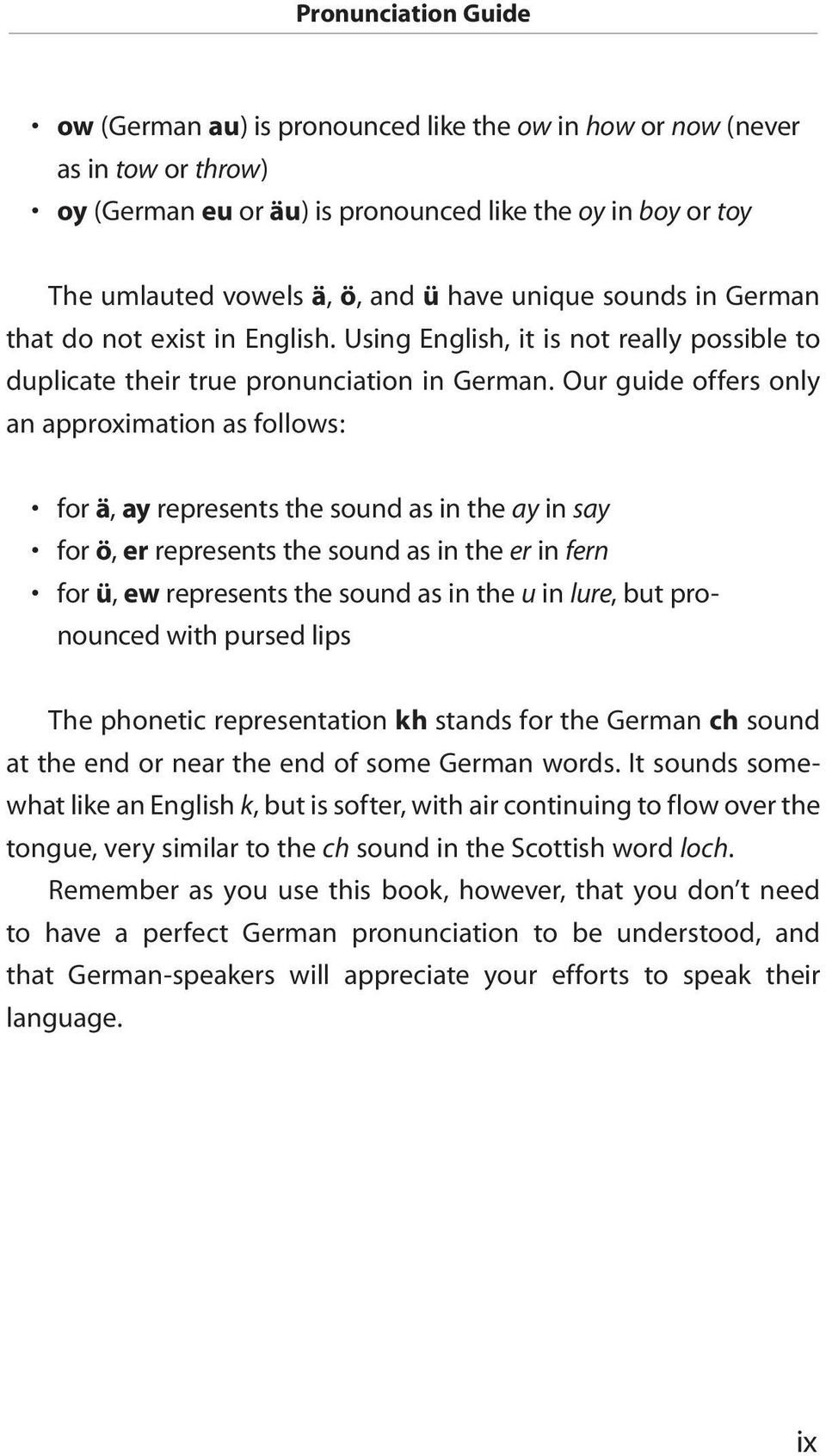 Our guide offers only an approximation as follows: for ä, ay represents the sound as in the ay in say for ö, er represents the sound as in the er in fern for ü, ew represents the sound as in the u in