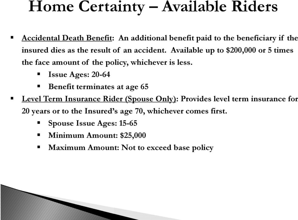 Issue Ages: 20-64 Benefit terminates at age 65 Level Term Insurance Rider (Spouse Only): Provides level term insurance for 20