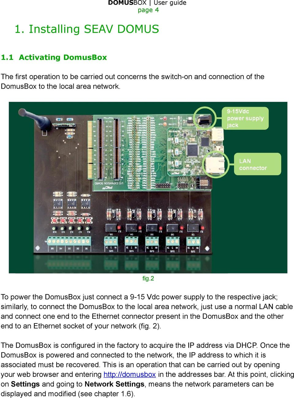 the Ethernet connector present in the DomusBox and the other end to an Ethernet socket of your network (fig. 2). The DomusBox is configured in the factory to acquire the IP address via DHCP.