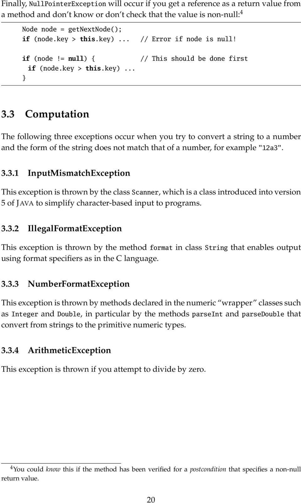 "3 Computation The following three exceptions occur when you try to convert a string to a number and the form of the string does not match that of a number, for example ""12a3"". 3.3.1 InputMismatchException This exception is thrown by the class Scanner, which is a class introduced into version 5 of JAVA to simplify character-based input to programs."