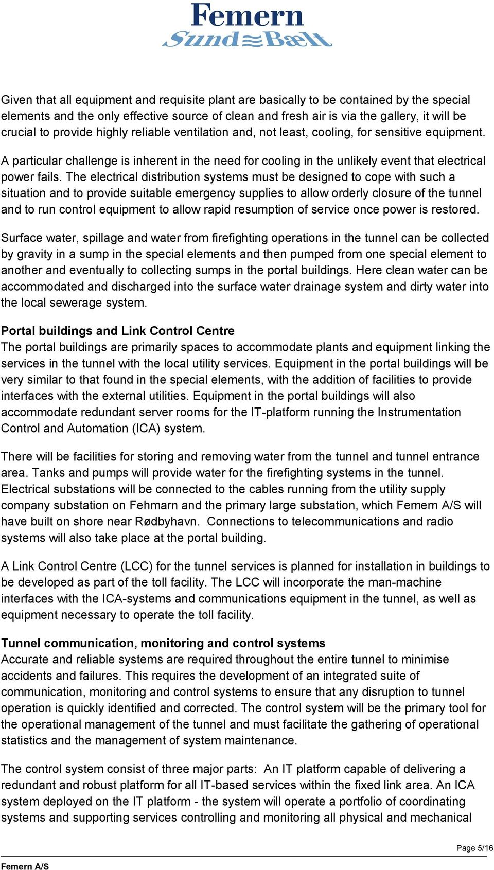 The electrical distribution systems must be designed to cope with such a situation and to provide suitable emergency supplies to allow orderly closure of the tunnel and to run control equipment to